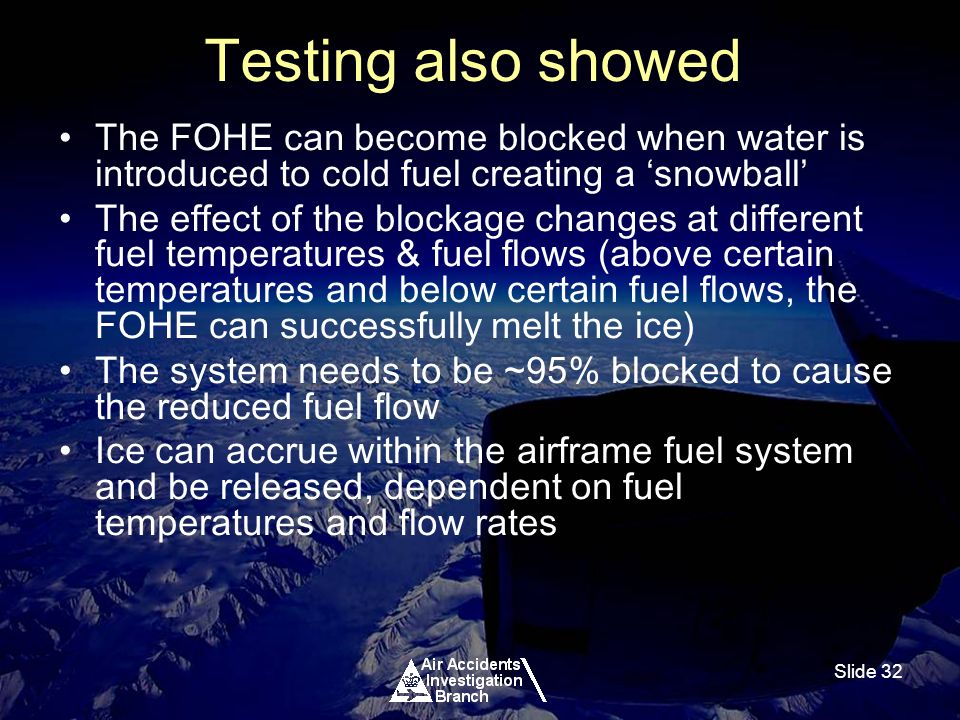Slide 32 Testing also showed The FOHE can become blocked when water is introduced to cold fuel creating a snowball The effect of the blockage changes at different fuel temperatures & fuel flows (above certain temperatures and below certain fuel flows, the FOHE can successfully melt the ice) The system needs to be ~95% blocked to cause the reduced fuel flow Ice can accrue within the airframe fuel system and be released, dependent on fuel temperatures and flow rates