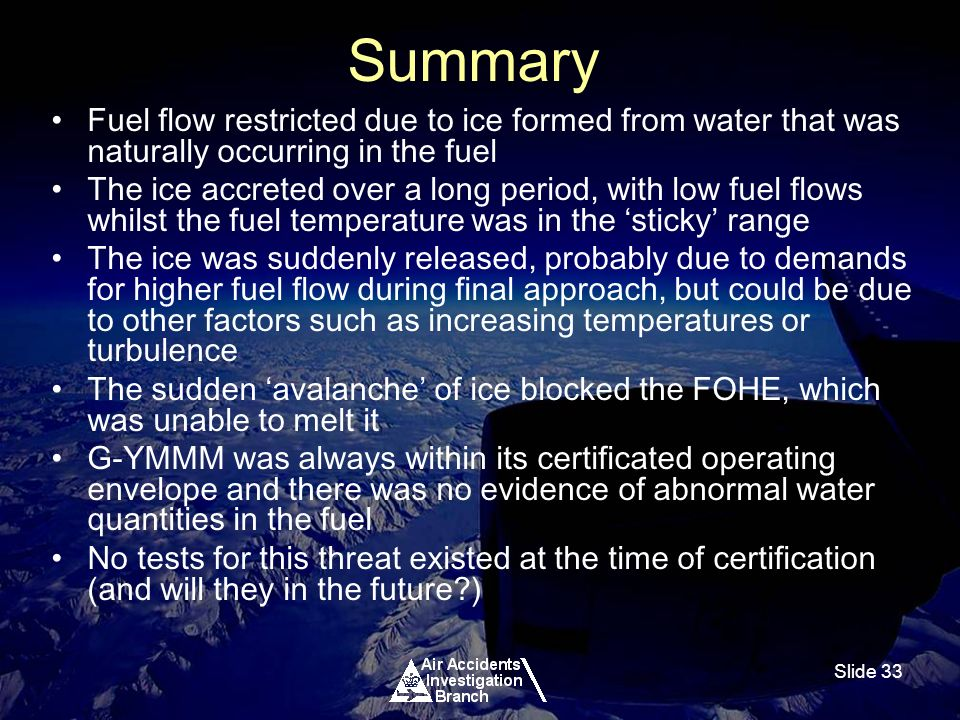 Slide 33 Summary Fuel flow restricted due to ice formed from water that was naturally occurring in the fuel The ice accreted over a long period, with low fuel flows whilst the fuel temperature was in the sticky range The ice was suddenly released, probably due to demands for higher fuel flow during final approach, but could be due to other factors such as increasing temperatures or turbulence The sudden avalanche of ice blocked the FOHE, which was unable to melt it G-YMMM was always within its certificated operating envelope and there was no evidence of abnormal water quantities in the fuel No tests for this threat existed at the time of certification (and will they in the future?)