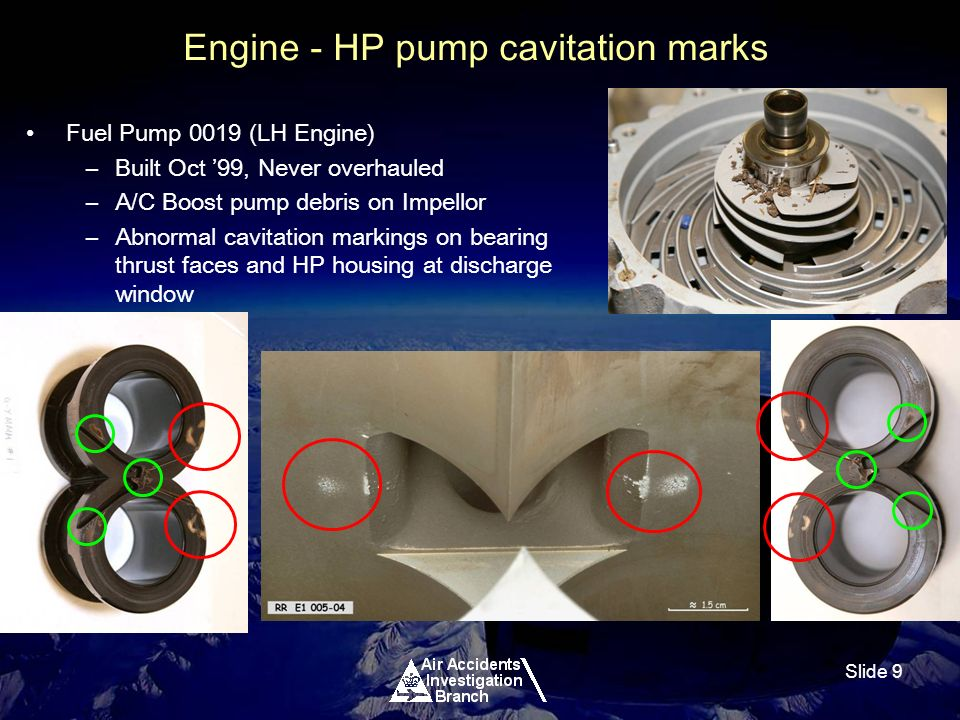Slide 9 Engine - HP pump cavitation marks Fuel Pump 0019 (LH Engine) –Built Oct 99, Never overhauled –A/C Boost pump debris on Impellor –Abnormal cavitation markings on bearing thrust faces and HP housing at discharge window