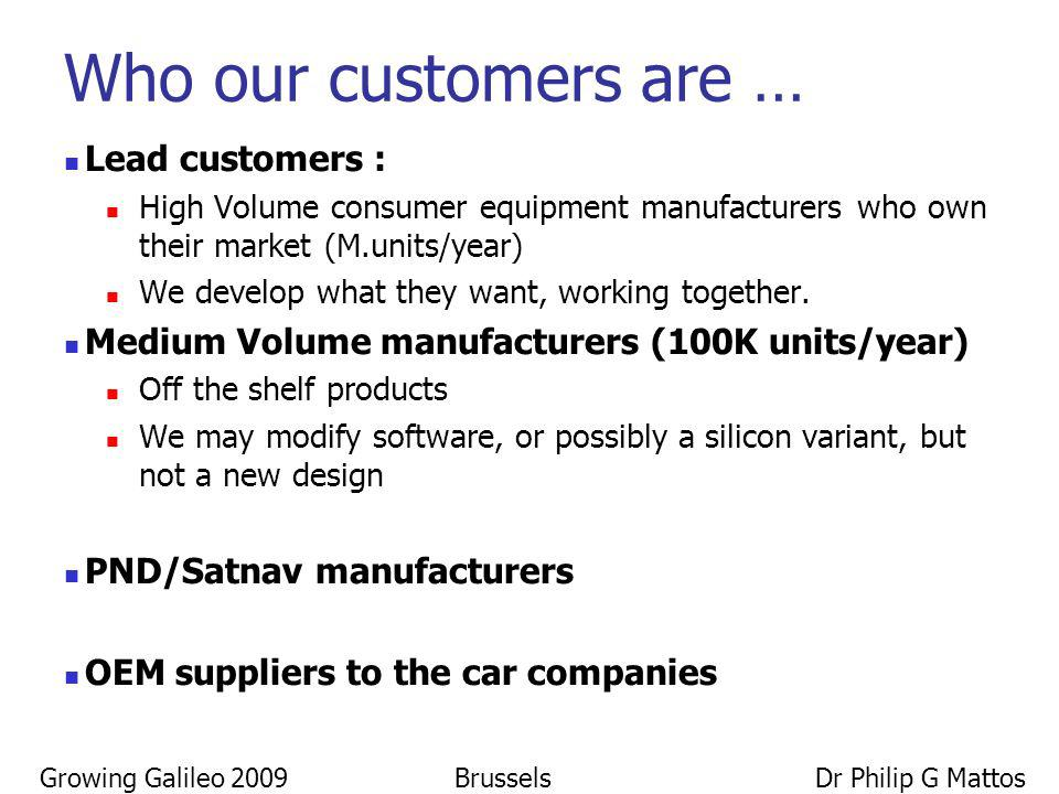 Growing Galileo 2009 Brussels Dr Philip G Mattos Who our customers are … Lead customers : High Volume consumer equipment manufacturers who own their m
