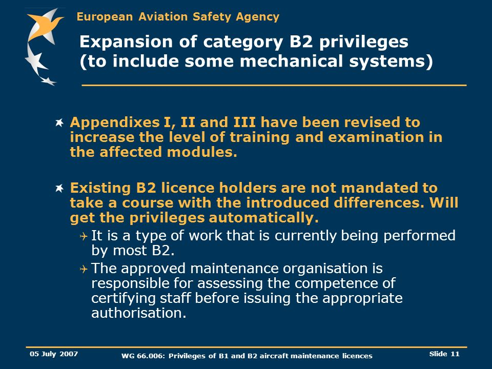 European Aviation Safety Agency 05 July 2007 WG 66.006: Privileges of B1 and B2 aircraft maintenance licences Slide 12 Expansion of category B2 privileges (Privileges similar to category A with limitations) Revised 66.A.20(a)3 and 66.A.45(b).