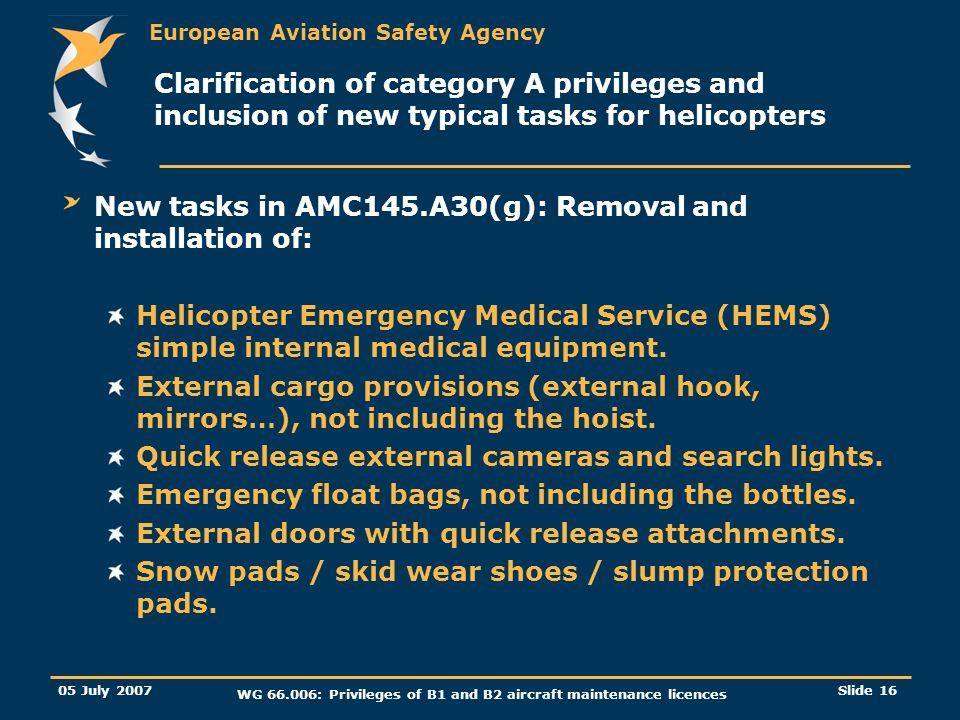 European Aviation Safety Agency 05 July 2007 WG 66.006: Privileges of B1 and B2 aircraft maintenance licences Slide 16 Clarification of category A pri