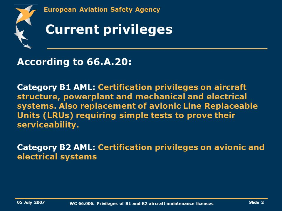 European Aviation Safety Agency 05 July 2007 WG 66.006: Privileges of B1 and B2 aircraft maintenance licences Slide 3 Current privileges GM 66.A.20(a) states: The category B1 license also permits the certification of work involving avionic systems, providing the serviceability of the system can be established by a simple self-test facility, other on-board test systems/equipment or by simple ramp test equipment.