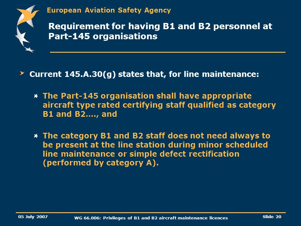 European Aviation Safety Agency 05 July 2007 WG 66.006: Privileges of B1 and B2 aircraft maintenance licences Slide 21 Requirement for having B1 and B2 personnel at Part-145 organisations AMC 145.A.30(g) has been revised to include the following interpretations: The competent authority may accept that in the case of aircraft line maintenance an organisation has only B1 or B2 certifying staff as applicable, provided the competent authority is satisfied that the scope of work, as defined in the Maintenance Organisation Exposition, does not need the availability of both B1 and B2 certifying staff.