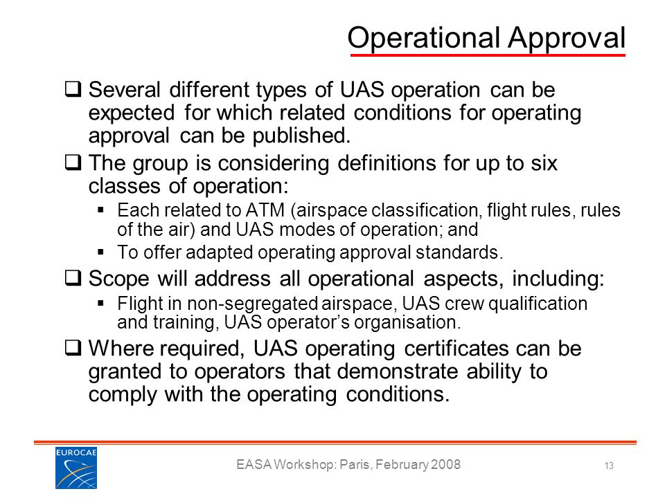 EASA Workshop: Paris, February 2008 13 Operational Approval Several different types of UAS operation can be expected for which related conditions for