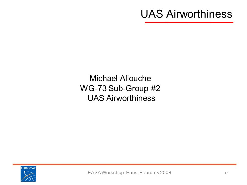 EASA Workshop: Paris, February 2008 17 UAS Airworthiness Michael Allouche WG-73 Sub-Group #2 UAS Airworthiness