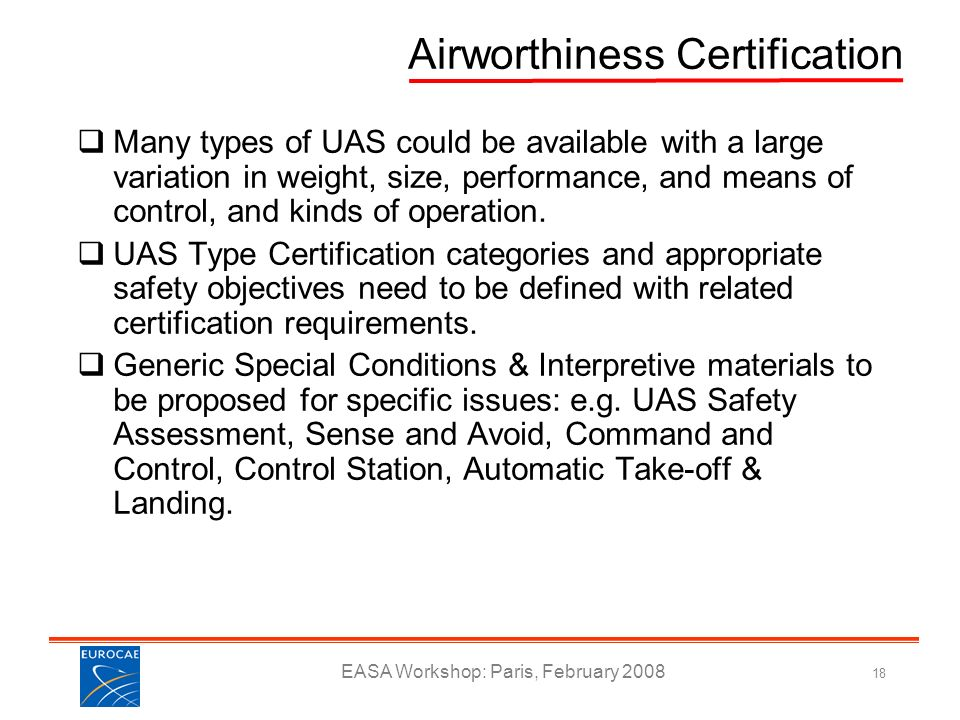 EASA Workshop: Paris, February 2008 18 Airworthiness Certification Many types of UAS could be available with a large variation in weight, size, perfor