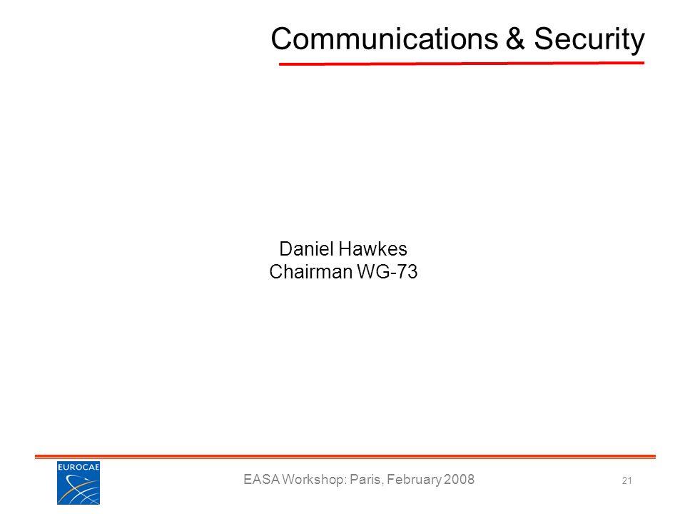 EASA Workshop: Paris, February 2008 21 Communications & Security Daniel Hawkes Chairman WG-73