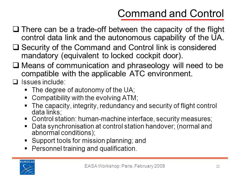 EASA Workshop: Paris, February 2008 22 Command and Control There can be a trade-off between the capacity of the flight control data link and the auton