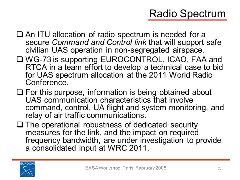EASA Workshop: Paris, February 2008 23 Radio Spectrum An ITU allocation of radio spectrum is needed for a secure Command and Control link that will su