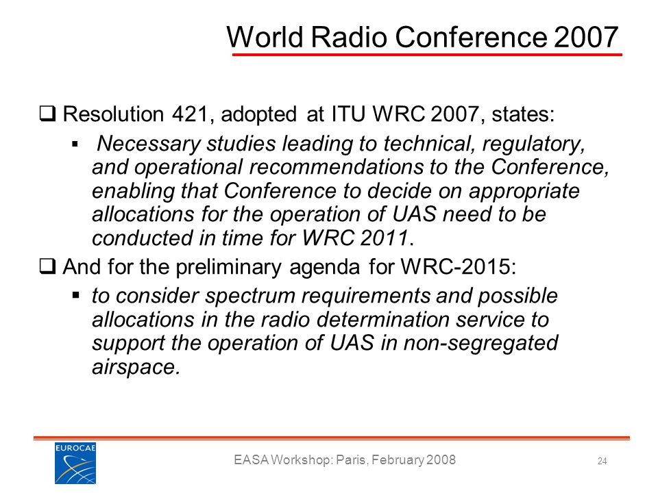 EASA Workshop: Paris, February 2008 24 World Radio Conference 2007 Resolution 421, adopted at ITU WRC 2007, states: Necessary studies leading to techn