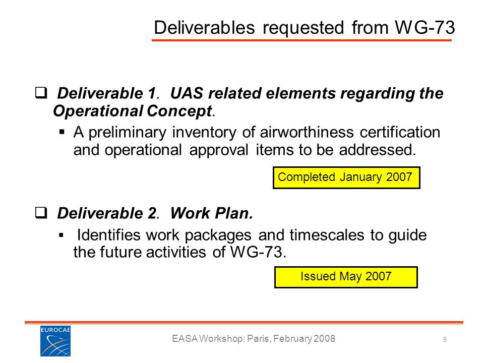 EASA Workshop: Paris, February 2008 9 Deliverables requested from WG-73 Deliverable 1. UAS related elements regarding the Operational Concept. A preli