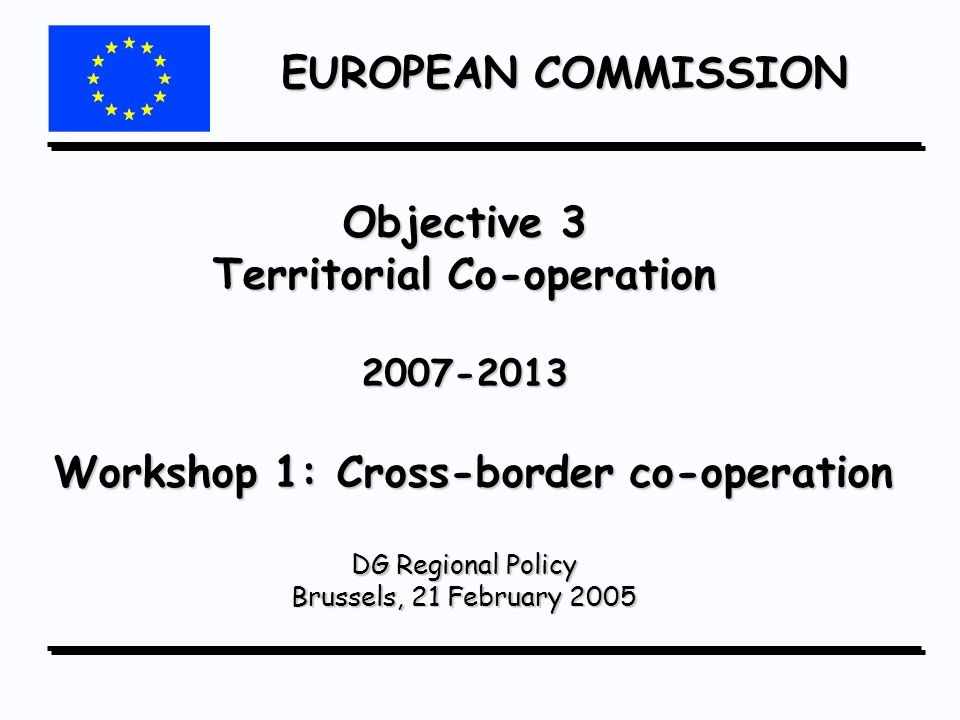 EUROPEAN COMMISSION Objective 3 Territorial Co-operation 2007-2013 Workshop 1: Cross-border co-operation DG Regional Policy Brussels, 21 February 2005