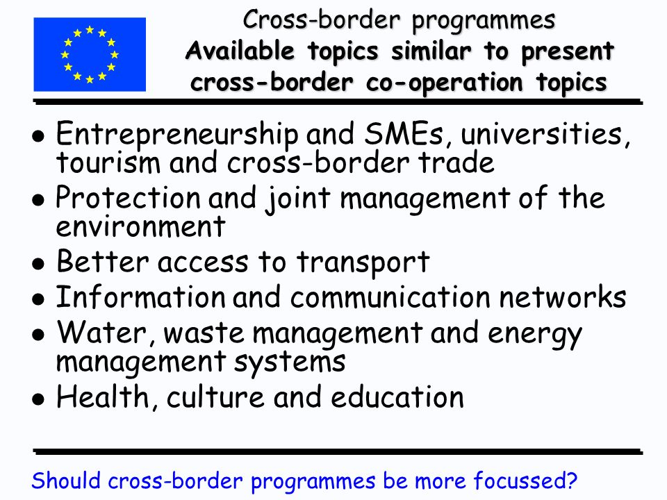 Cross-border programmes Available topics similar to present cross-border co-operation topics l l Entrepreneurship and SMEs, universities, tourism and cross-border trade l l Protection and joint management of the environment l l Better access to transport l l Information and communication networks l l Water, waste management and energy management systems l l Health, culture and education Should cross-border programmes be more focussed