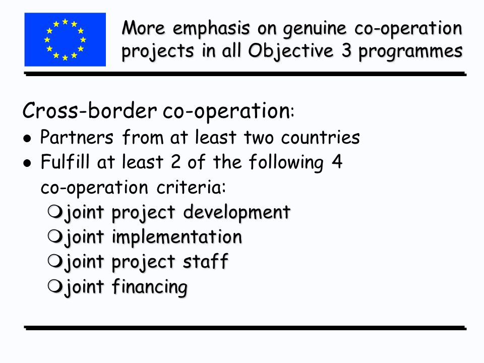 More emphasis on genuine co-operation projects in all Objective 3 programmes Cross-border co-operation : l l Partners from at least two countries l l Fulfill at least 2 of the following 4 co-operation criteria: mjoint project development mjoint implementation mjoint project staff mjoint financing