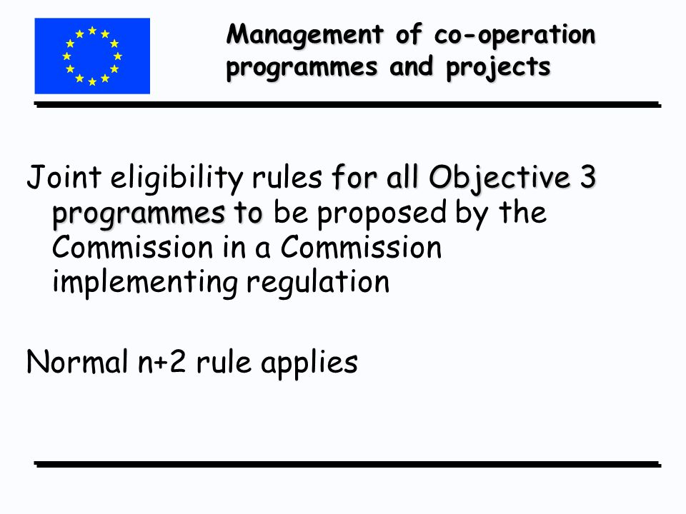 Management of co-operation programmes and projects for all Objective 3 programmes to Joint eligibility rules for all Objective 3 programmes to be proposed by the Commission in a Commission implementing regulation Normal n+2 rule applies