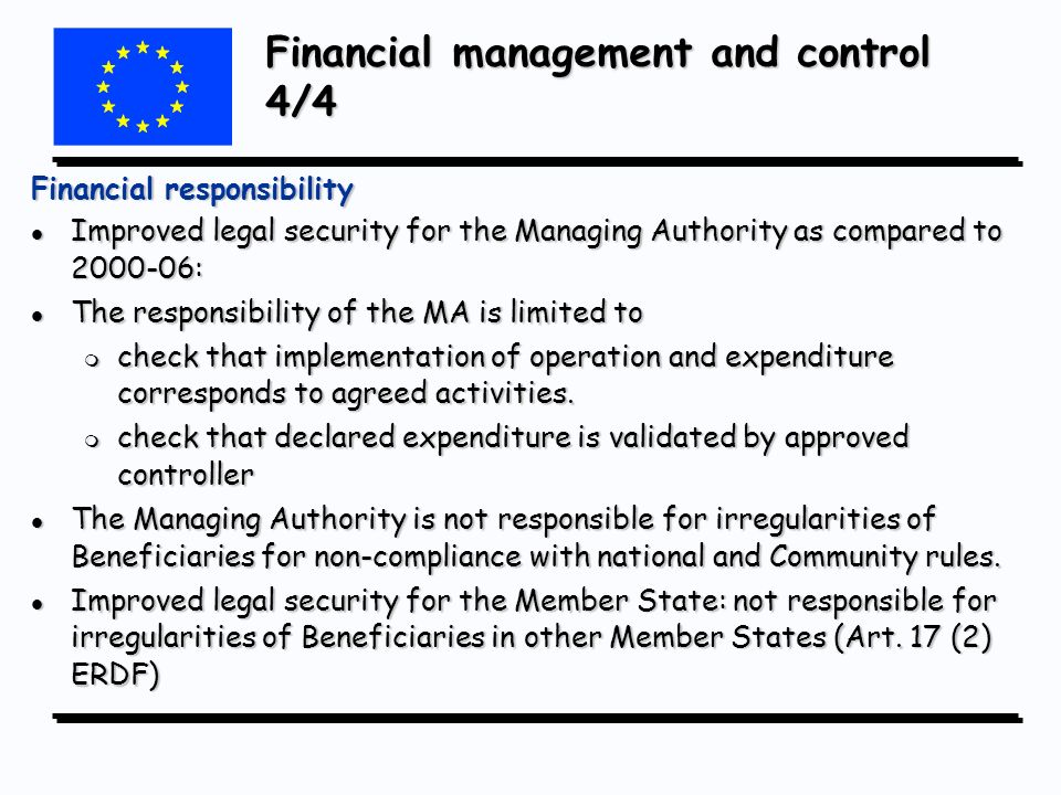Financial management and control 4/4 Financial responsibility l Improved legal security for the Managing Authority as compared to 2000-06: l The responsibility of the MA is limited to m check that implementation of operation and expenditure corresponds to agreed activities.