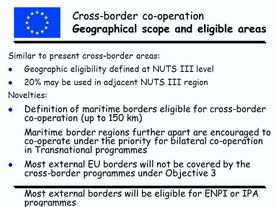 Similar to present cross-border areas: l l Geographic eligibility defined at NUTS III level l l 20% may be used in adjacent NUTS III region Novelties: l l Definition of maritime borders eligible for cross-border co-operation (up to 150 km) Maritime border regions further apart are encouraged to co-operate under the priority for bilateral co-operation in Transnational programmes l l Most external EU borders will not be covered by the cross-border programmes under Objective 3 Most external borders will be eligible for ENPI or IPA programmes Cross-border co-operation Geographical scope and eligible areas