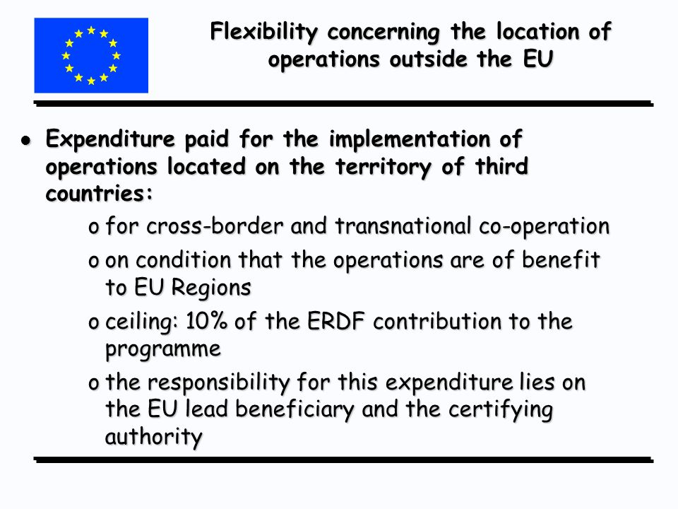 Flexibility concerning the location of operations outside the EU l Expenditure paid for the implementation of operations located on the territory of third countries: ofor cross-border and transnational co-operation oon condition that the operations are of benefit to EU Regions oceiling: 10% of the ERDF contribution to the programme othe responsibility for this expenditure lies on the EU lead beneficiary and the certifying authority