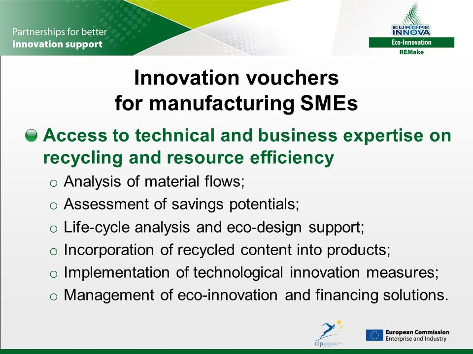 Innovation vouchers for manufacturing SMEs Access to technical and business expertise on recycling and resource efficiency o Analysis of material flows; o Assessment of savings potentials; o Life-cycle analysis and eco-design support; o Incorporation of recycled content into products; o Implementation of technological innovation measures; o Management of eco-innovation and financing solutions.
