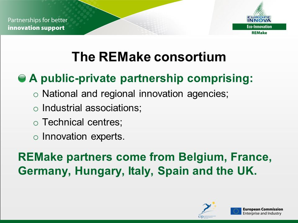 The REMake consortium A public-private partnership comprising: o National and regional innovation agencies; o Industrial associations; o Technical centres; o Innovation experts.