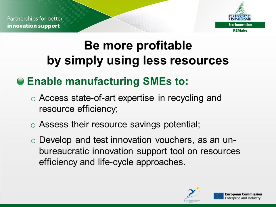 Be more profitable by simply using less resources Enable manufacturing SMEs to: o Access state-of-art expertise in recycling and resource efficiency; o Assess their resource savings potential; o Develop and test innovation vouchers, as an un- bureaucratic innovation support tool on resources efficiency and life-cycle approaches.