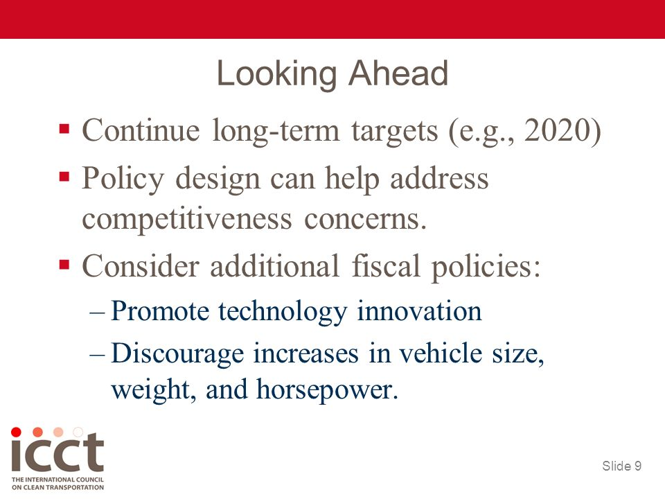 Slide 9 Looking Ahead Continue long-term targets (e.g., 2020) Policy design can help address competitiveness concerns.