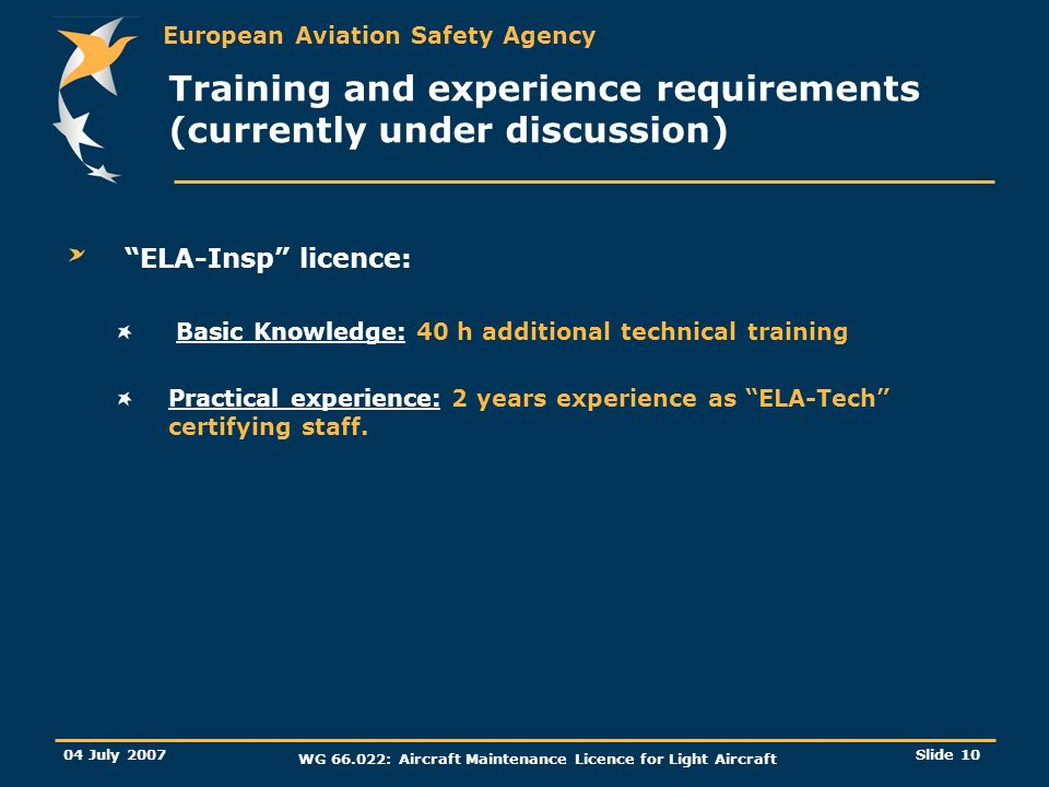 European Aviation Safety Agency 04 July 2007 WG 66.022: Aircraft Maintenance Licence for Light Aircraft Slide 10 Training and experience requirements (currently under discussion) ELA-Insp licence: Basic Knowledge: 40 h additional technical training Practical experience: 2 years experience as ELA-Tech certifying staff.