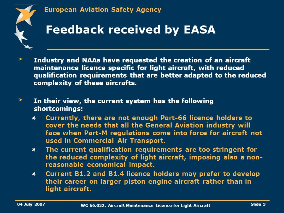 European Aviation Safety Agency 04 July 2007 WG 66.022: Aircraft Maintenance Licence for Light Aircraft Slide 3 Feedback received by EASA Industry and