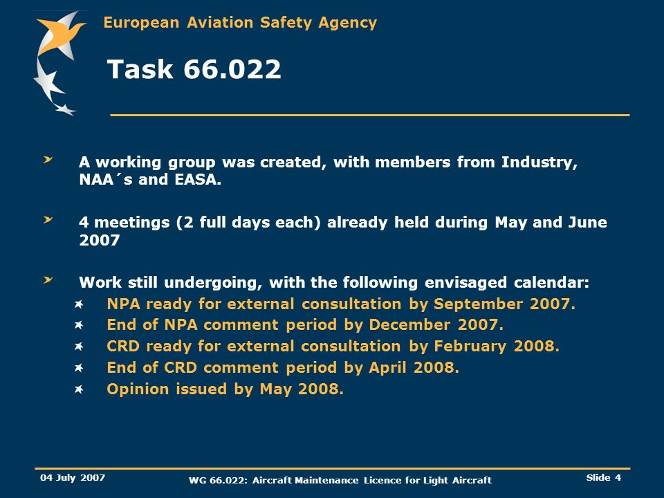 European Aviation Safety Agency 04 July 2007 WG 66.022: Aircraft Maintenance Licence for Light Aircraft Slide 4 Task 66.022 A working group was created, with members from Industry, NAA´s and EASA.