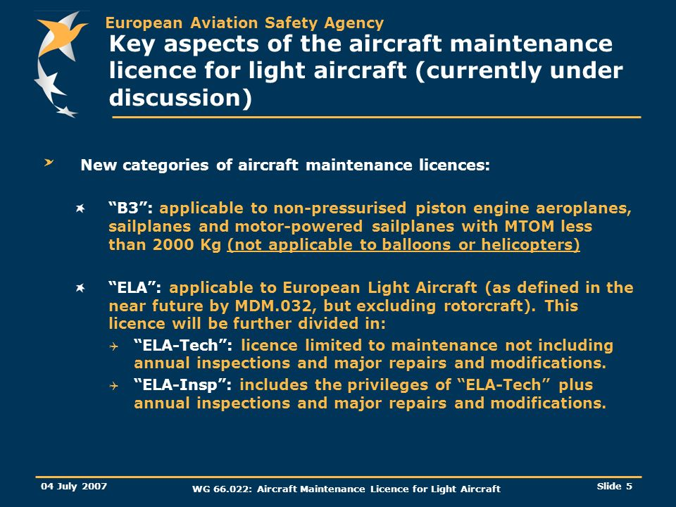European Aviation Safety Agency 04 July 2007 WG : Aircraft Maintenance Licence for Light Aircraft Slide 5 Key aspects of the aircraft maintenance licence for light aircraft (currently under discussion) New categories of aircraft maintenance licences: B3: applicable to non-pressurised piston engine aeroplanes, sailplanes and motor-powered sailplanes with MTOM less than 2000 Kg (not applicable to balloons or helicopters) ELA: applicable to European Light Aircraft (as defined in the near future by MDM.032, but excluding rotorcraft).