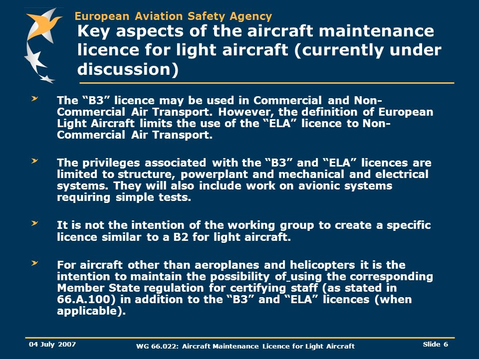 European Aviation Safety Agency 04 July 2007 WG : Aircraft Maintenance Licence for Light Aircraft Slide 6 Key aspects of the aircraft maintenance licence for light aircraft (currently under discussion) The B3 licence may be used in Commercial and Non- Commercial Air Transport.