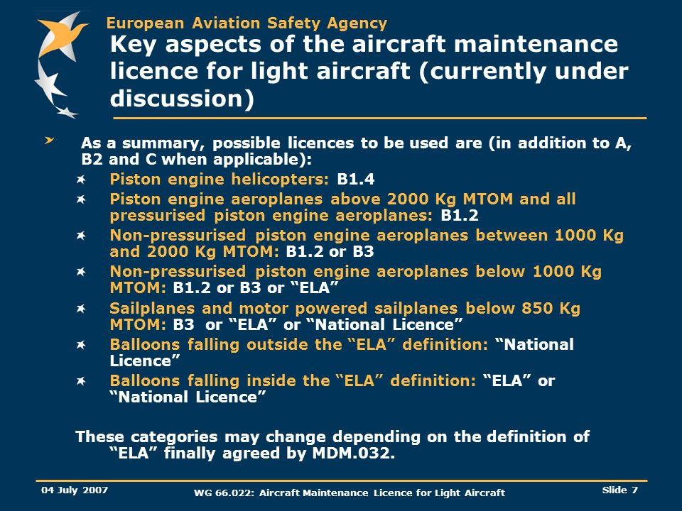 European Aviation Safety Agency 04 July 2007 WG 66.022: Aircraft Maintenance Licence for Light Aircraft Slide 7 Key aspects of the aircraft maintenance licence for light aircraft (currently under discussion) As a summary, possible licences to be used are (in addition to A, B2 and C when applicable): Piston engine helicopters: B1.4 Piston engine aeroplanes above 2000 Kg MTOM and all pressurised piston engine aeroplanes: B1.2 Non-pressurised piston engine aeroplanes between 1000 Kg and 2000 Kg MTOM: B1.2 or B3 Non-pressurised piston engine aeroplanes below 1000 Kg MTOM: B1.2 or B3 or ELA Sailplanes and motor powered sailplanes below 850 Kg MTOM: B3 or ELA or National Licence Balloons falling outside the ELA definition: National Licence Balloons falling inside the ELA definition: ELA or National Licence These categories may change depending on the definition of ELA finally agreed by MDM.032.