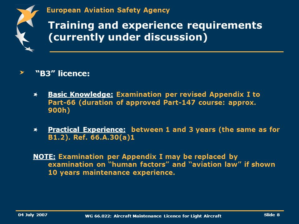 European Aviation Safety Agency 04 July 2007 WG : Aircraft Maintenance Licence for Light Aircraft Slide 8 Training and experience requirements (currently under discussion) B3 licence: Basic Knowledge: Examination per revised Appendix I to Part-66 (duration of approved Part-147 course: approx.
