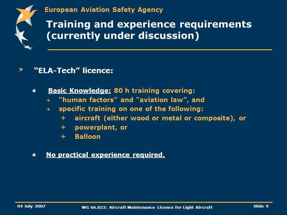European Aviation Safety Agency 04 July 2007 WG 66.022: Aircraft Maintenance Licence for Light Aircraft Slide 9 Training and experience requirements (