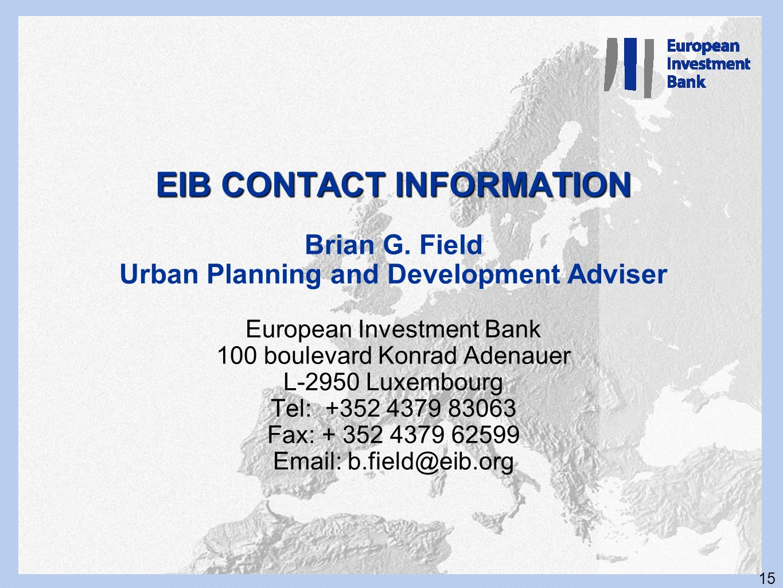 15 EIB CONTACT INFORMATION EIB CONTACT INFORMATION Brian G. Field Urban Planning and Development Adviser European Investment Bank 100 boulevard Konrad