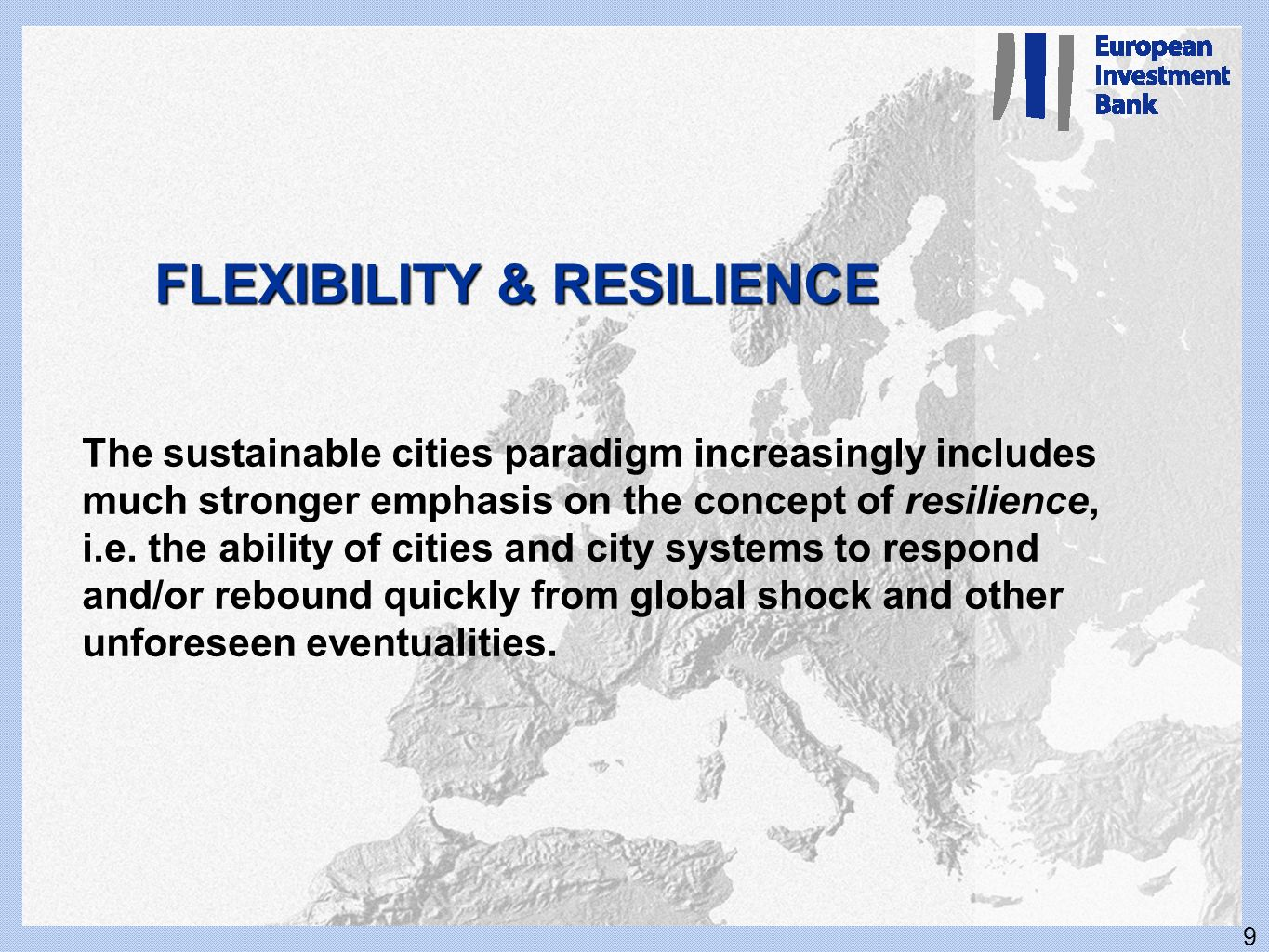9 FLEXIBILITY & RESILIENCE The sustainable cities paradigm increasingly includes much stronger emphasis on the concept of resilience, i.e. the ability
