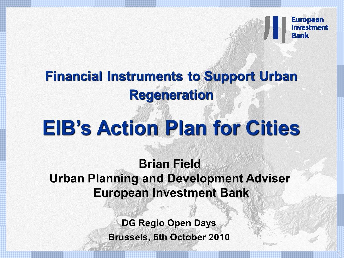 1 JESSICA and EIB financing of Cities Working with the EIB Katowice, January 11 and 12, 2007 Frank Lee January 2007 Financial Instruments to Support Urban Regeneration EIBs Action Plan for Cities Brian Field Urban Planning and Development Adviser European Investment Bank DG Regio Open Days Brussels, 6th October 2010