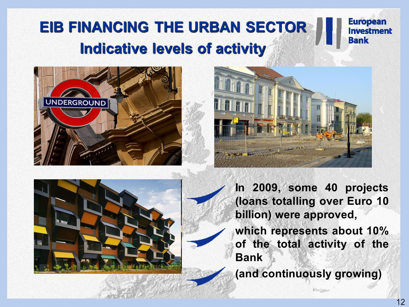 12 EIB FINANCING THE URBAN SECTOR Indicative levels of activity In 2009, some 40 projects (loans totalling over Euro 10 billion) were approved, which