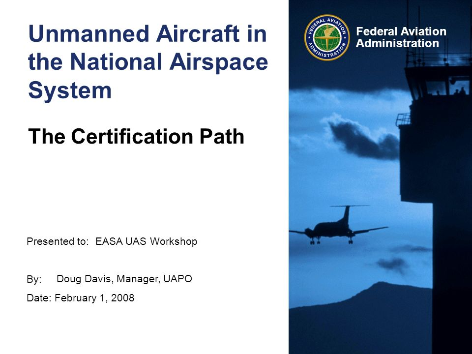 Presented to: By: Date: February 1, 2008 Federal Aviation Administration Unmanned Aircraft in the National Airspace System The Certification Path EASA