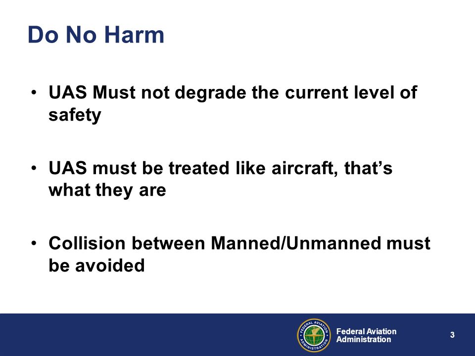 3 Federal Aviation Administration Do No Harm UAS Must not degrade the current level of safety UAS must be treated like aircraft, thats what they are C