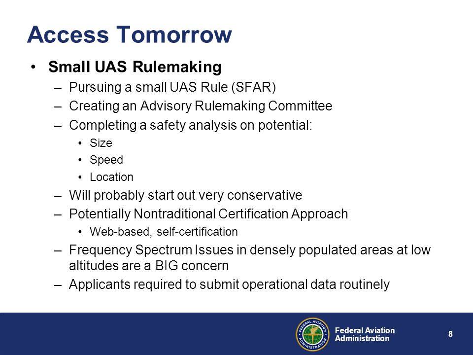 8 Federal Aviation Administration Access Tomorrow Small UAS Rulemaking –Pursuing a small UAS Rule (SFAR) –Creating an Advisory Rulemaking Committee –Completing a safety analysis on potential: Size Speed Location –Will probably start out very conservative –Potentially Nontraditional Certification Approach Web-based, self-certification –Frequency Spectrum Issues in densely populated areas at low altitudes are a BIG concern –Applicants required to submit operational data routinely