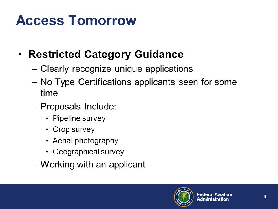 9 Federal Aviation Administration Access Tomorrow Restricted Category Guidance –Clearly recognize unique applications –No Type Certifications applican