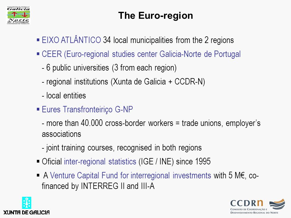 EIXO ATLÂNTICO 34 local municipalities from the 2 regions CEER (Euro-regional studies center Galicia-Norte de Portugal - 6 public universities (3 from each region) - regional institutions (Xunta de Galicia + CCDR-N) - local entities Eures Transfronteiriço G-NP - more than 40.000 cross-border workers = trade unions, employers associations - joint training courses, recognised in both regions Oficial inter-regional statistics (IGE / INE) since 1995 A Venture Capital Fund for interregional investments with 5 M, co- financed by INTERREG II and III-A The Euro-region