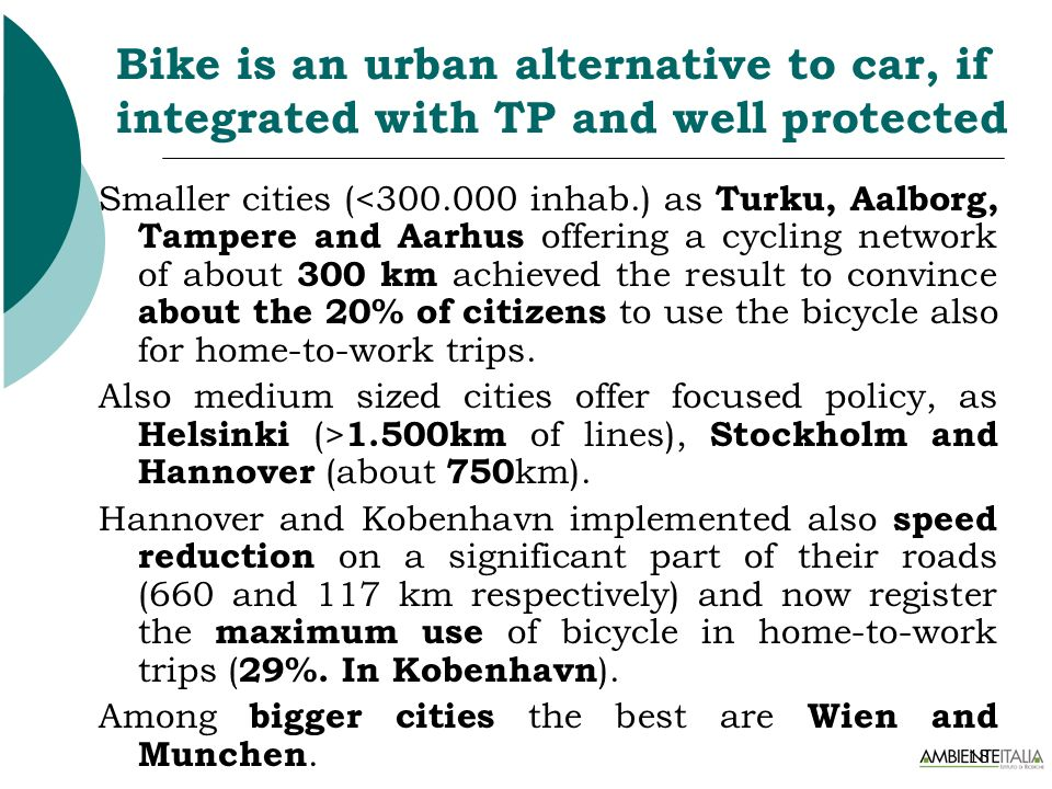 18 Bike is an urban alternative to car, if integrated with TP and well protected Smaller cities (<300.000 inhab.) as Turku, Aalborg, Tampere and Aarhu