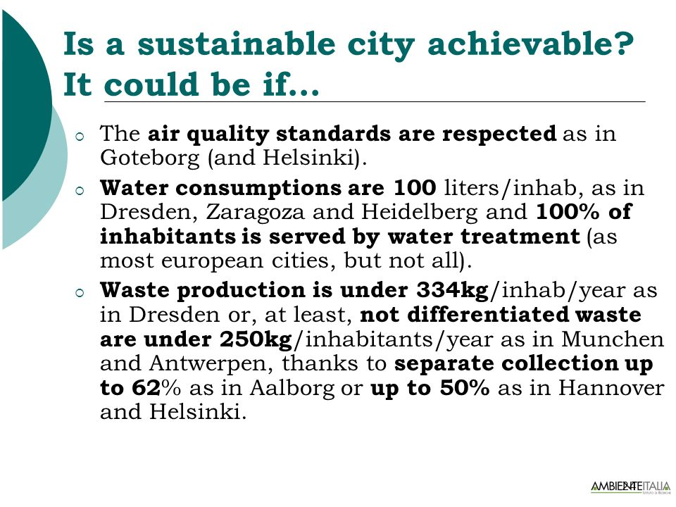 24 Is a sustainable city achievable? It could be if… The air quality standards are respected as in Goteborg (and Helsinki). Water consumptions are 100