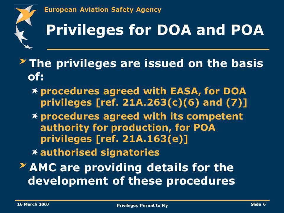 European Aviation Safety Agency 16 March 2007 Privileges Permit to Fly Slide 6 The privileges are issued on the basis of: procedures agreed with EASA,