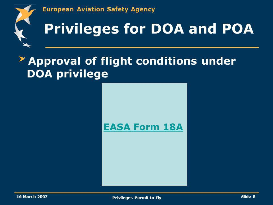 European Aviation Safety Agency 16 March 2007 Privileges Permit to Fly Slide 8 Approval of flight conditions under DOA privilege EASA Form 18A Privile