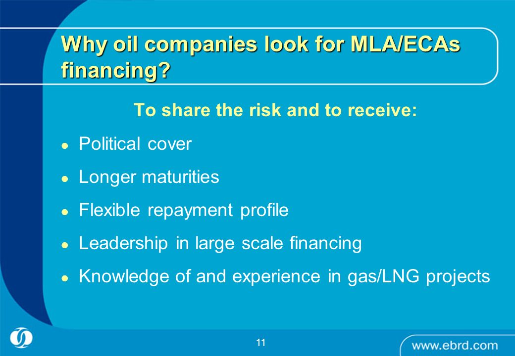 11 Why oil companies look for MLA/ECAs financing? To share the risk and to receive: Political cover Longer maturities Flexible repayment profile Leade