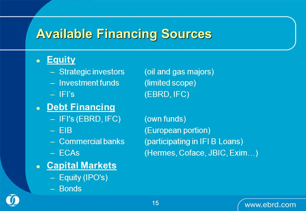 15 Available Financing Sources Equity –Strategic investors(oil and gas majors) –Investment funds (limited scope) –IFIs (EBRD, IFC) Debt Financing –IFI